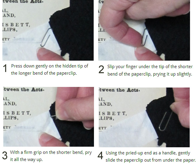 How to safely remove a paperclip: Press down gently on the hidden tip of the longer bend of the paperclip. Slip your finger under the tip of the shorter bend of the paperclip, prying it up slightly. With a firm grip on the shorter bend, pry it all the way up. Using the pried-up end as a handle, gently slide the paperclip out from under the paper.